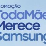 www.samsung.com.br/todamaemerece, Promoção toda mãe merece Samsung
